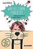 Die Wackelzahn-Pubertät: Gelassen durch die 6-Jahres-Phase. Der praktische Elternratgeber